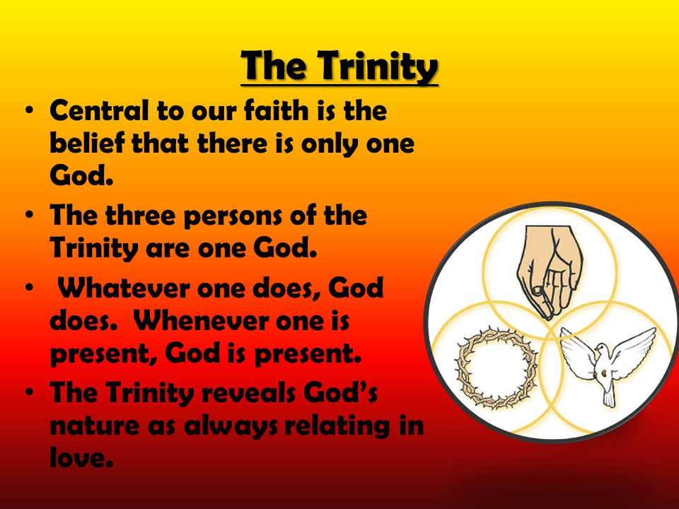 The Trinity Central to our faith is the belief that there is only one God. The three persons of the Trinity are one God. Whatever one does, God does.
