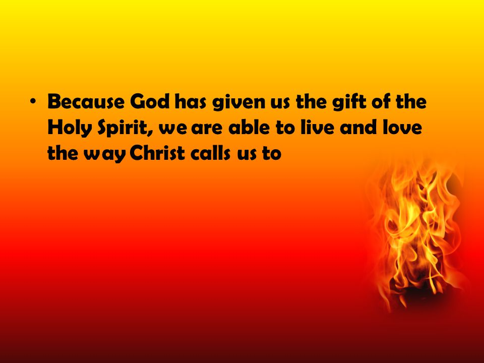 Gifts of the Holy Spirit These are gifts from God that are given to help us do God's will These gifts sum up the ways God helps relate to each other, to the world and to God.