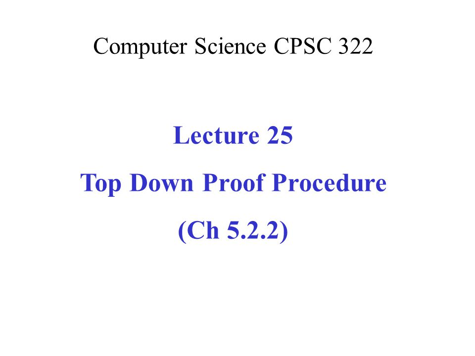 Computer Science CPSC 322 Lecture 25 Top Down Proof Procedure (Ch 5.2.2)