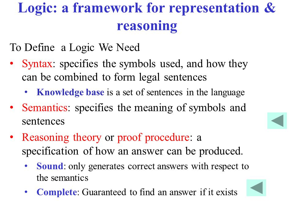Logic: a framework for representation & reasoning To Define a Logic We Need Syntax: specifies the symbols used, and how they can be combined to form legal sentences Knowledge base is a set of sentences in the language Semantics: specifies the meaning of symbols and sentences Reasoning theory or proof procedure: a specification of how an answer can be produced.
