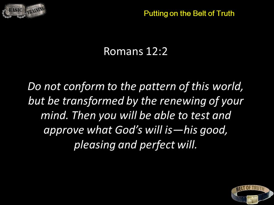 Putting on the Belt of Truth Romans 12:2 Do not conform to the pattern of this world, but be transformed by the renewing of your mind.