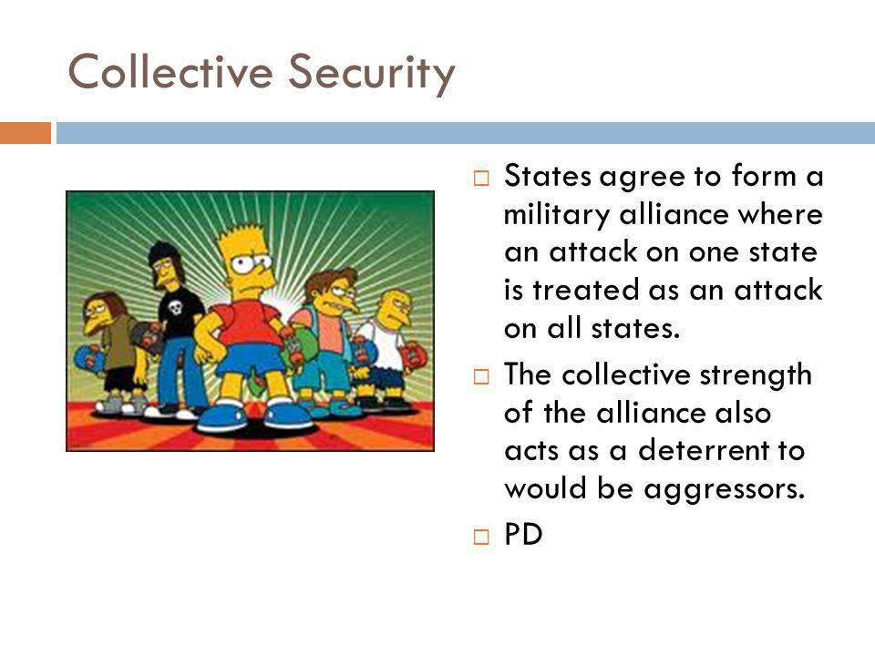 Collective Security  States agree to form a military alliance where an attack on one state is treated as an attack on all states.