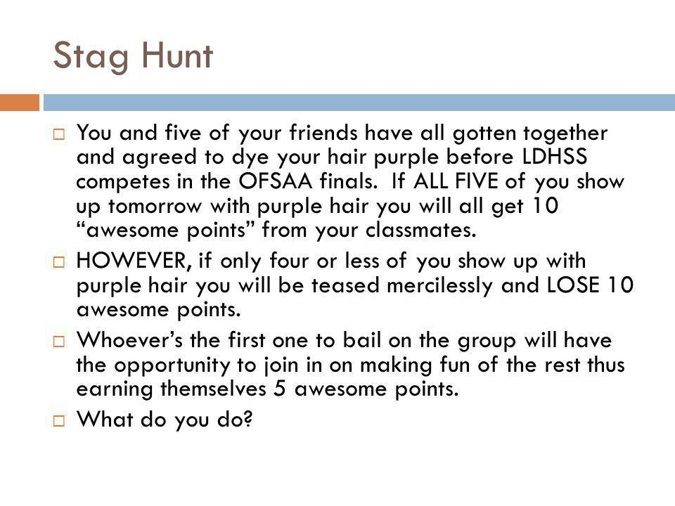 Stag Hunt  You and five of your friends have all gotten together and agreed to dye your hair purple before LDHSS competes in the OFSAA finals.