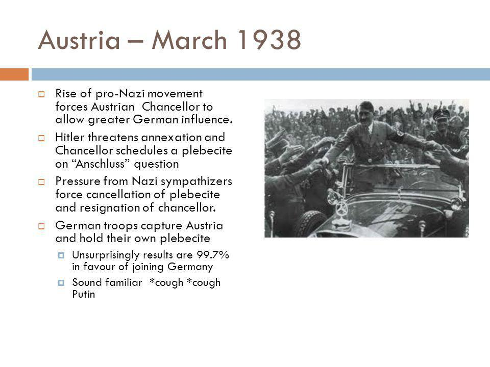 Austria – March 1938  Rise of pro-Nazi movement forces Austrian Chancellor to allow greater German influence.