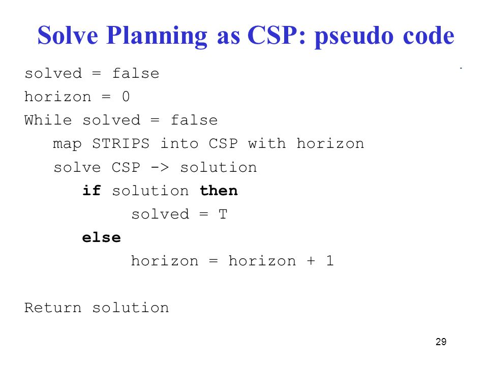 Solve Planning as CSP: pseudo code 29 solved = false horizon = 0 While solved = false map STRIPS into CSP with horizon solve CSP -> solution if solution then solved = T else horizon = horizon + 1 Return solution