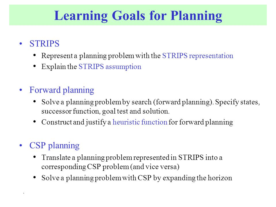 Learning Goals for Planning STRIPS Represent a planning problem with the STRIPS representation Explain the STRIPS assumption Forward planning Solve a planning problem by search (forward planning).