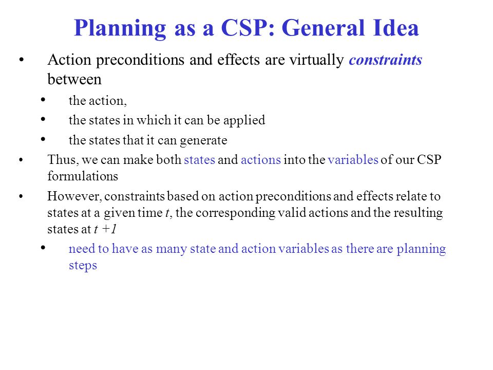 Planning as a CSP: General Idea Action preconditions and effects are virtually constraints between the action, the states in which it can be applied the states that it can generate Thus, we can make both states and actions into the variables of our CSP formulations However, constraints based on action preconditions and effects relate to states at a given time t, the corresponding valid actions and the resulting states at t +1 need to have as many state and action variables as there are planning steps