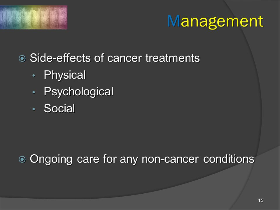 15 Management  Side-effects of cancer treatments Physical Physical Psychological Psychological Social Social  Ongoing care for any non-cancer condit