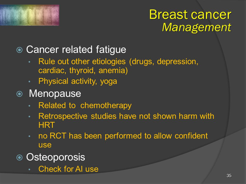 35  Cancer related fatigue Rule out other etiologies (drugs, depression, cardiac, thyroid, anemia) Physical activity, yoga  Menopause Related to che