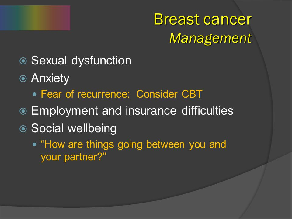 Breast cancer Management   Sexual dysfunction   Anxiety Fear of recurrence: Consider CBT   Employment and insurance difficulties   Social well