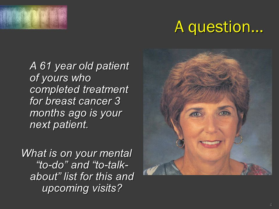 A question… A 61 year old patient of yours who completed treatment for breast cancer 3 months ago is your next patient. A 61 year old patient of yours
