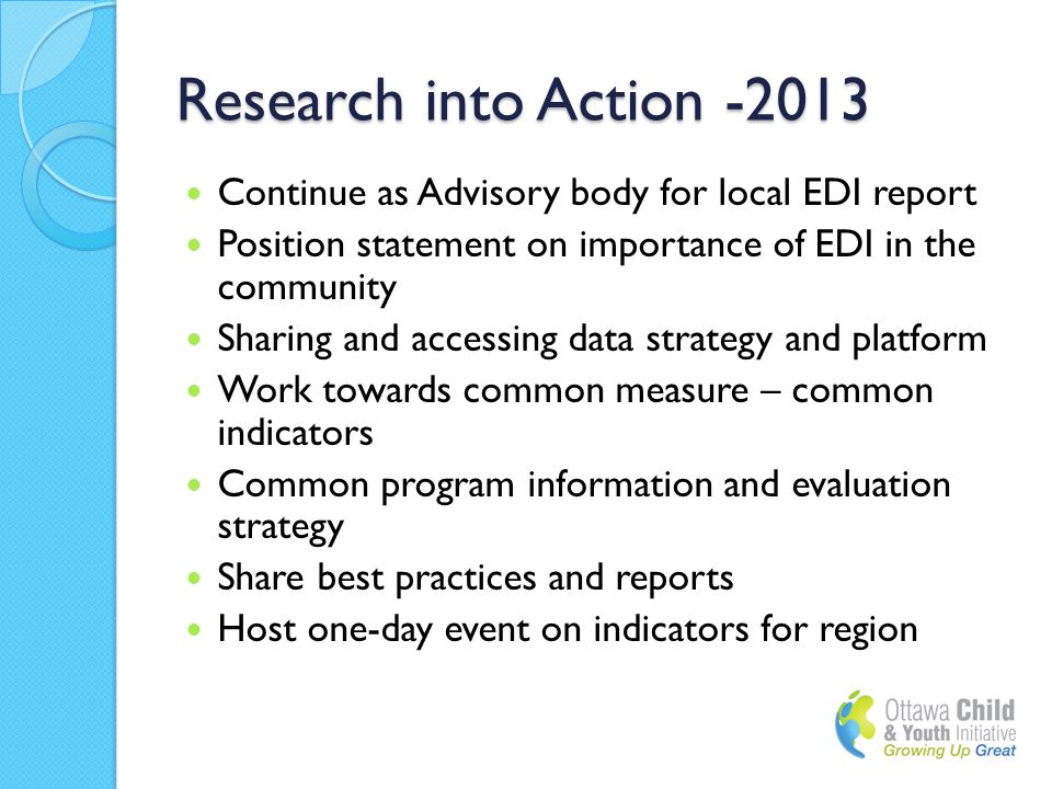 Research into Action -2013 Continue as Advisory body for local EDI report Position statement on importance of EDI in the community Sharing and accessing data strategy and platform Work towards common measure – common indicators Common program information and evaluation strategy Share best practices and reports Host one-day event on indicators for region