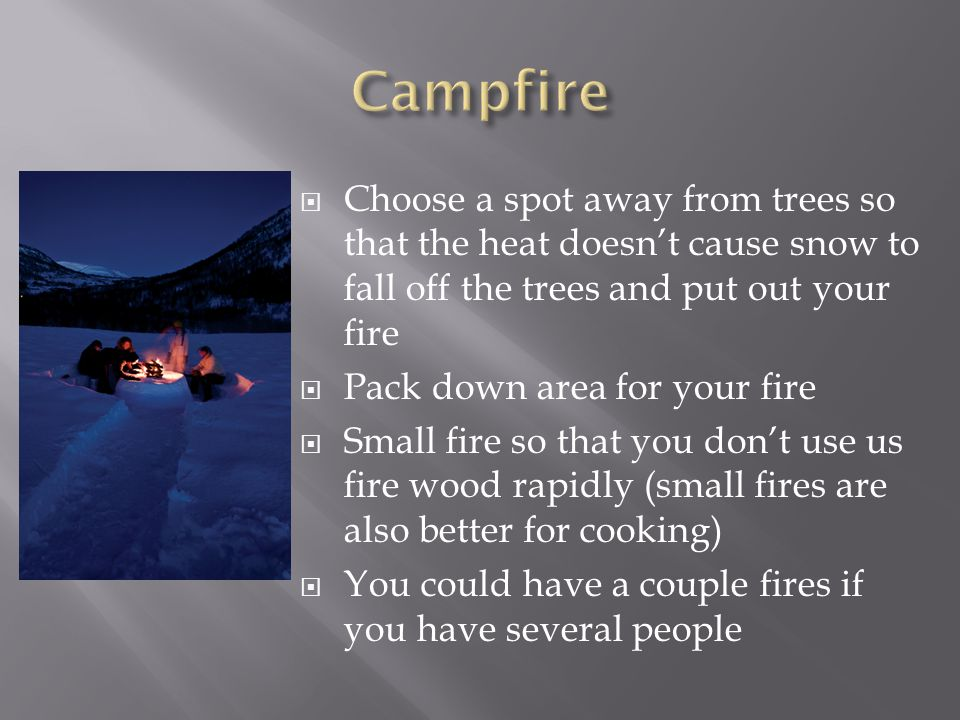  Choose a spot away from trees so that the heat doesn't cause snow to fall off the trees and put out your fire  Pack down area for your fire  Small fire so that you don't use us fire wood rapidly (small fires are also better for cooking)  You could have a couple fires if you have several people