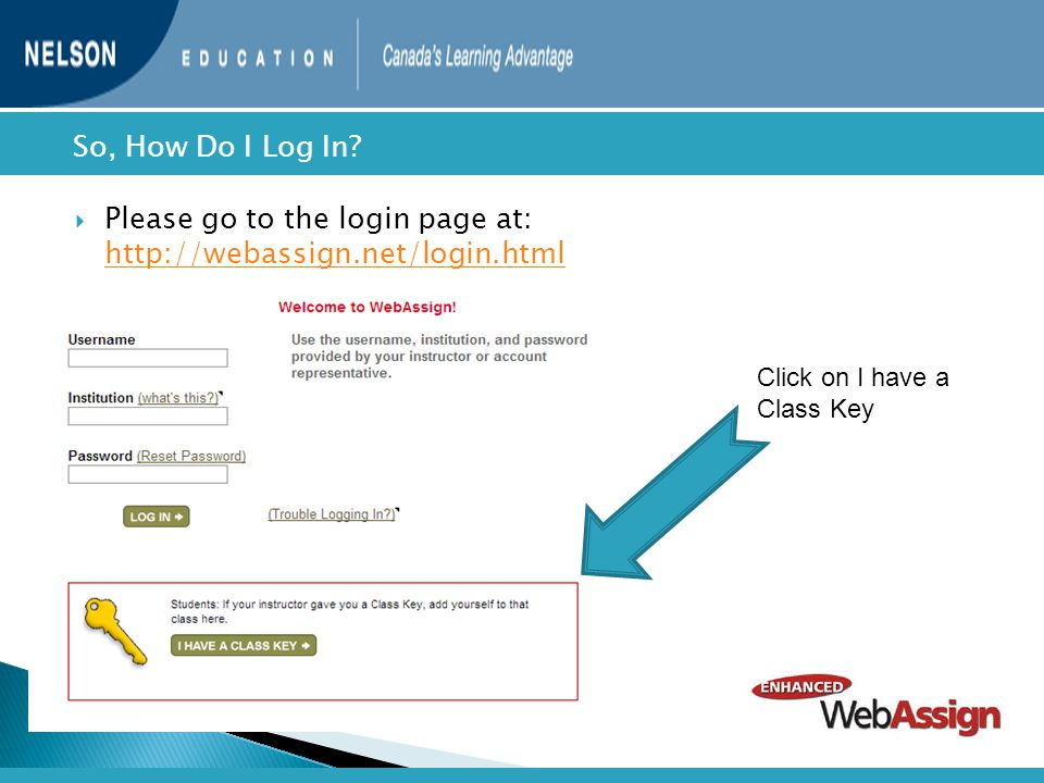  Please go to the login page at: http://webassign.net/login.html http://webassign.net/login.html  So, How Do I Log In? Click on I have a Class Key