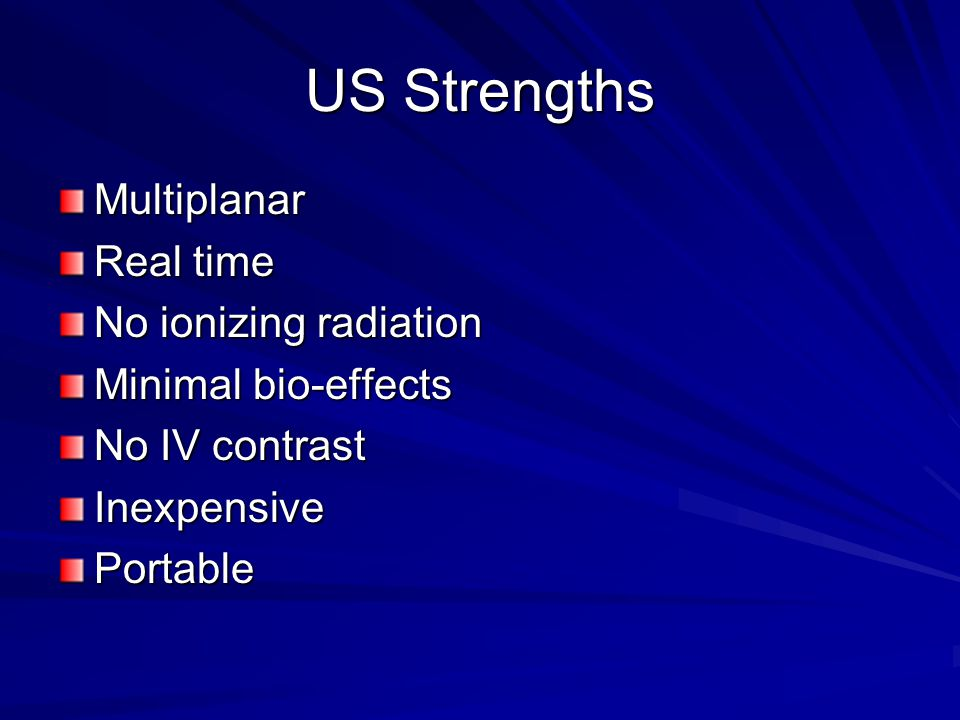 US Strengths Multiplanar Real time No ionizing radiation Minimal bio-effects No IV contrast InexpensivePortable
