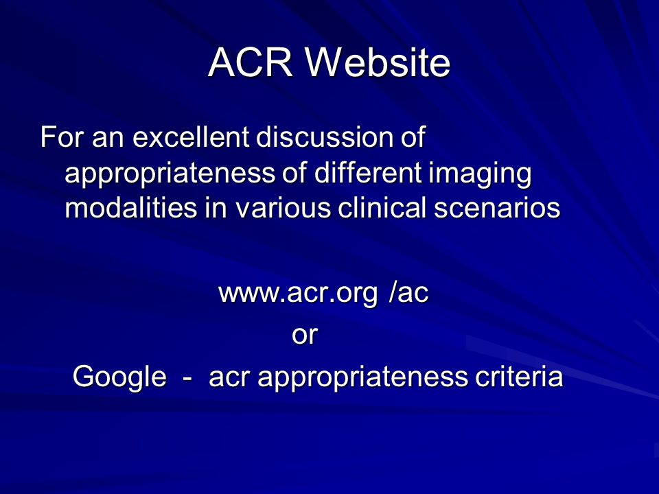 ACR Website For an excellent discussion of appropriateness of different imaging modalities in various clinical scenarios www.acr.org /ac www.acr.org /