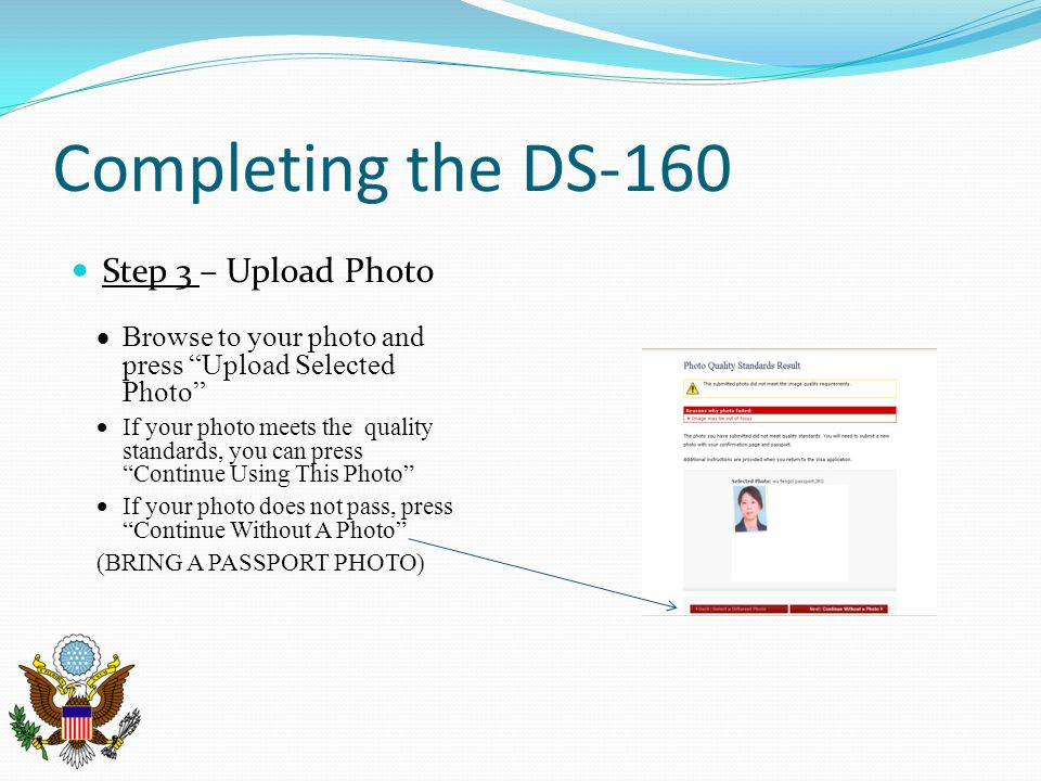 Completing the DS-160 Step 3 – Upload Photo  Browse to your photo and press Upload Selected Photo  If your photo meets the quality standards, you can press Continue Using This Photo  If your photo does not pass, press Continue Without A Photo (BRING A PASSPORT PHOTO)
