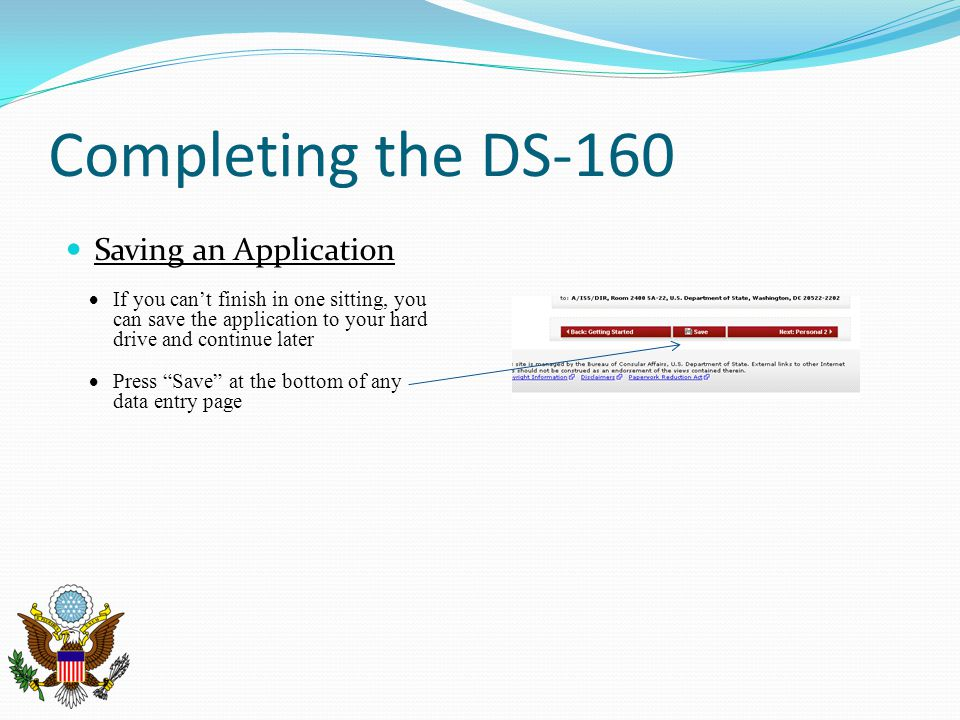 Completing the DS-160 Saving an Application  If you can't finish in one sitting, you can save the application to your hard drive and continue later 