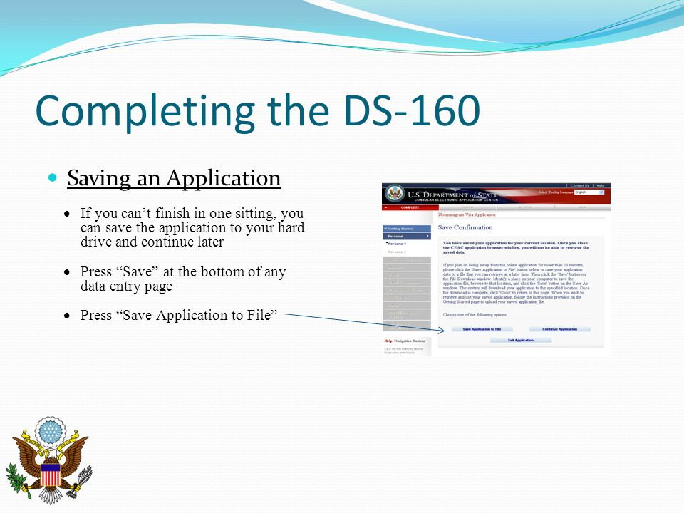 Completing the DS-160 Saving an Application  If you can't finish in one sitting, you can save the application to your hard drive and continue later  Press Save at the bottom of any data entry page  Press Save Application to File