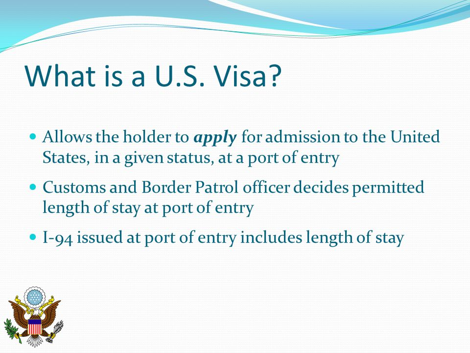 What is a U.S. Visa? Allows the holder to apply for admission to the United States, in a given status, at a port of entry Customs and Border Patrol of