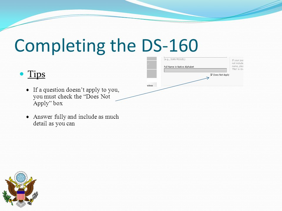 Completing the DS-160 Tips  If a question doesn't apply to you, you must check the Does Not Apply box  Answer fully and include as much detail as you can