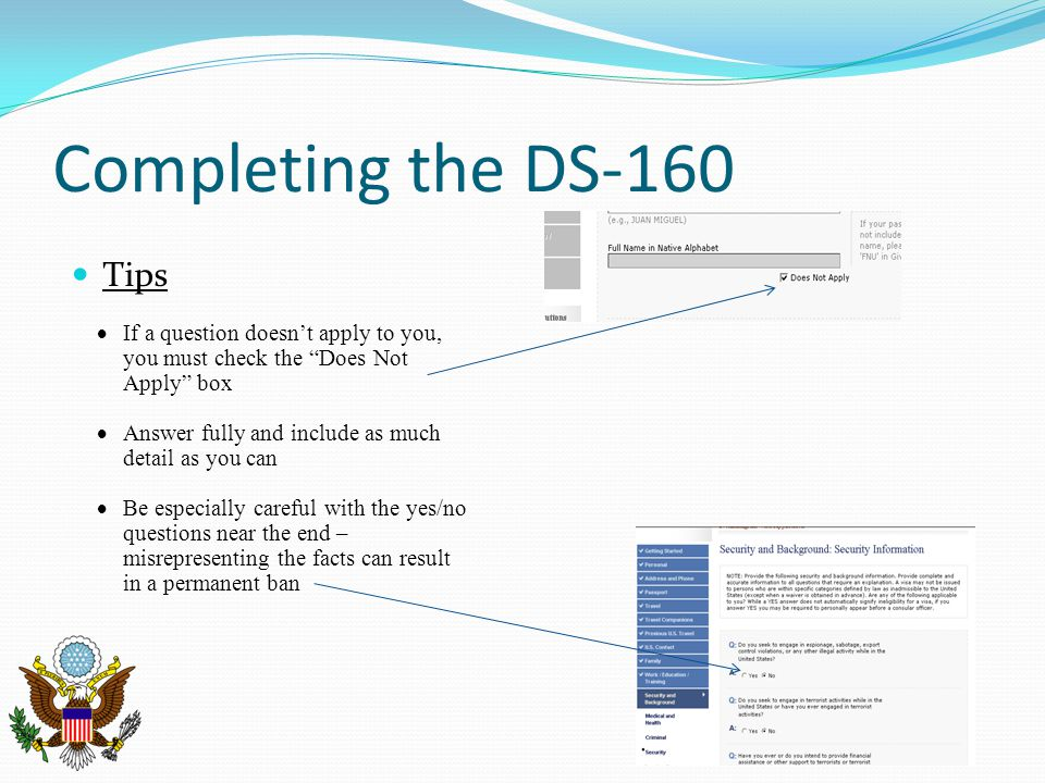 "Completing the DS-160 Tips  If a question doesn't apply to you, you must check the ""Does Not Apply"" box  Answer fully and include as much detail as"