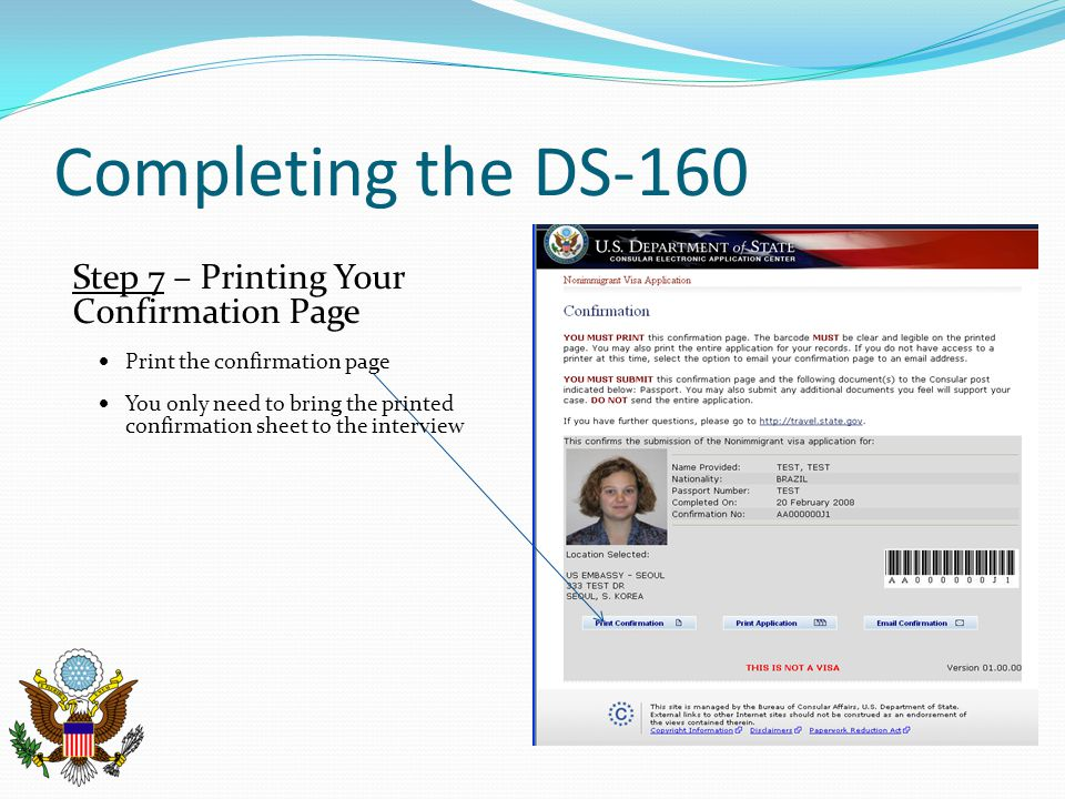 Completing the DS-160 Step 7 – Printing Your Confirmation Page  Print the confirmation page  You only need to bring the printed confirmation sheet to the interview