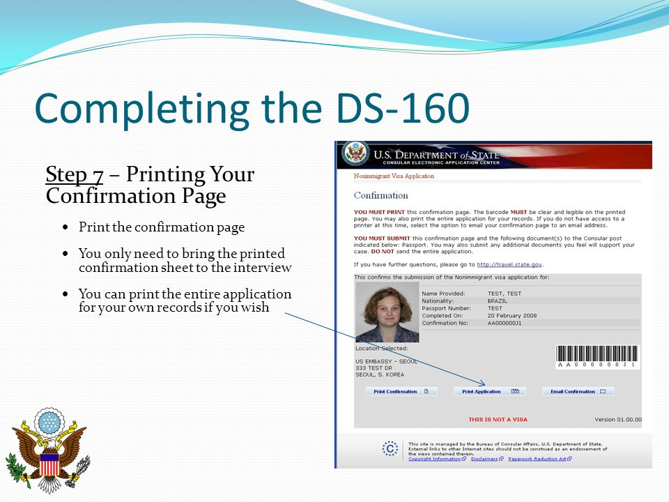 Completing the DS-160 Step 7 – Printing Your Confirmation Page  Print the confirmation page  You only need to bring the printed confirmation sheet to the interview  You can print the entire application for your own records if you wish
