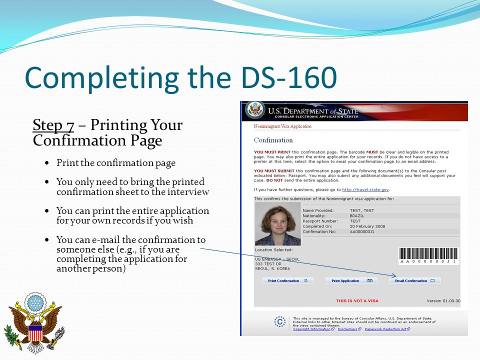 Completing the DS-160 Step 7 – Printing Your Confirmation Page  Print the confirmation page  You only need to bring the printed confirmation sheet t