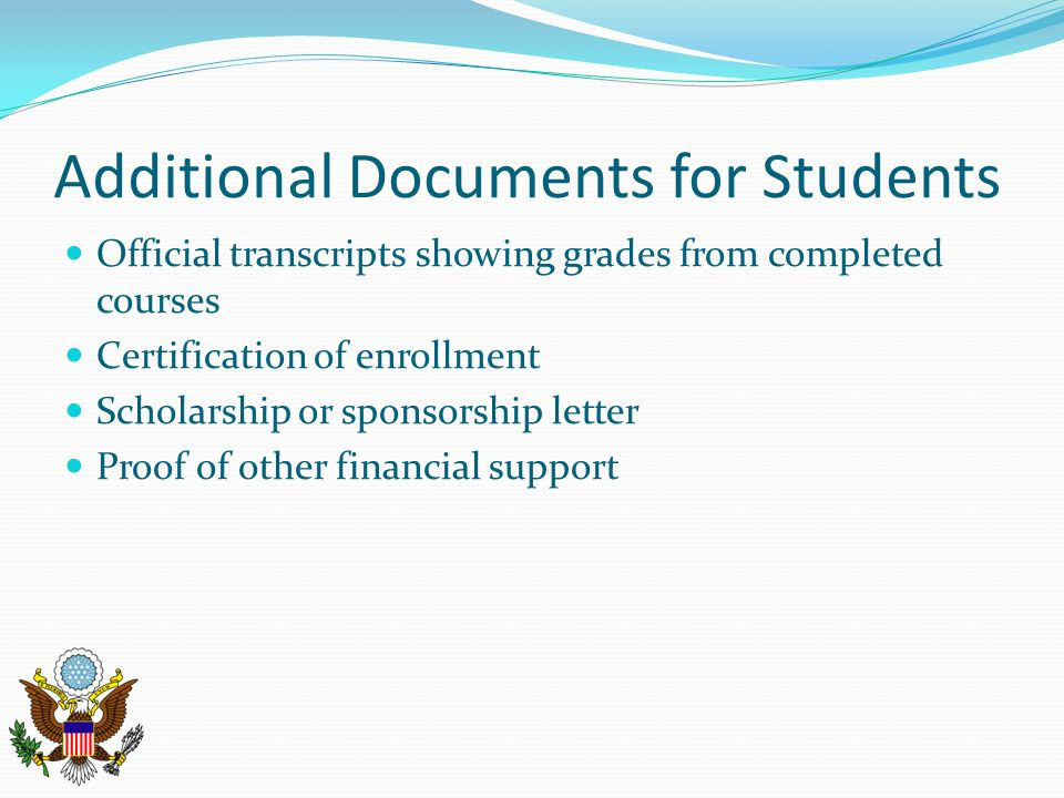Additional Documents for Students Official transcripts showing grades from completed courses Certification of enrollment Scholarship or sponsorship letter Proof of other financial support