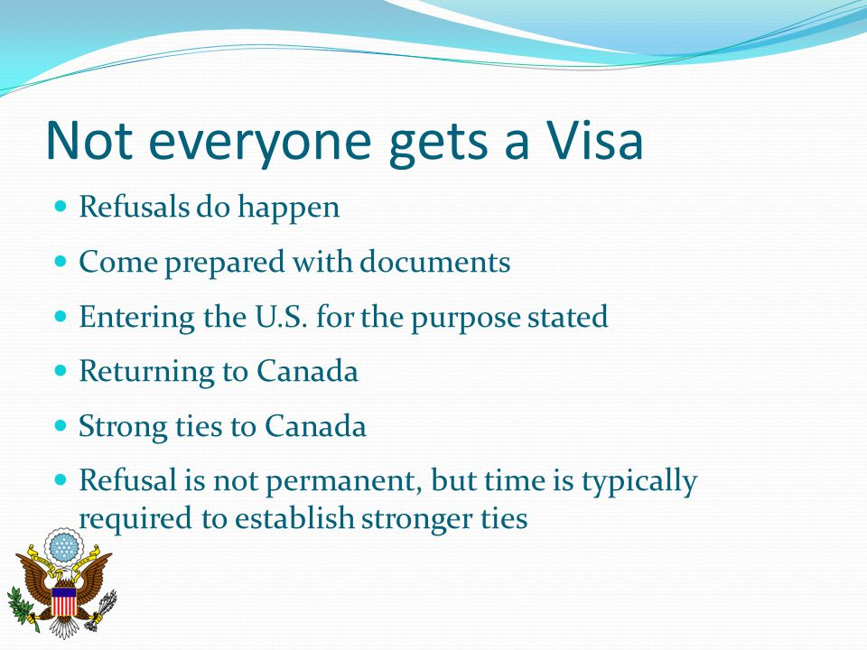 Not everyone gets a Visa Refusals do happen Come prepared with documents Entering the U.S.
