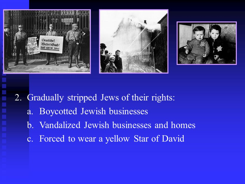 2.Gradually stripped Jews of their rights: a.Boycotted Jewish businesses b.Vandalized Jewish businesses and homes c.Forced to wear a yellow Star of David