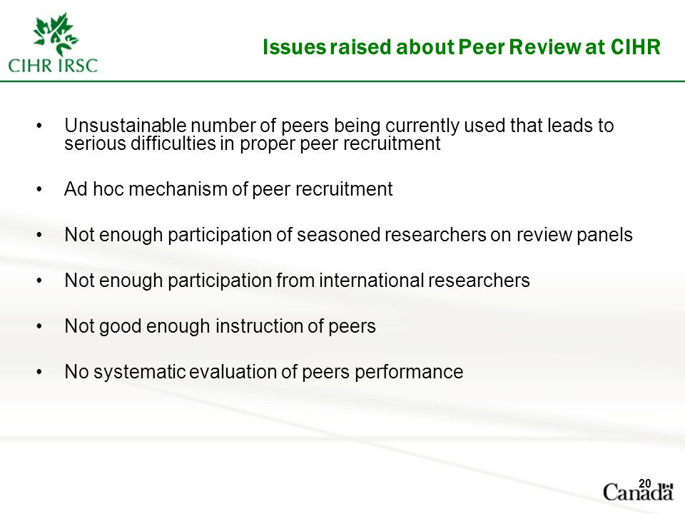 Issues raised about Peer Review at CIHR Unsustainable number of peers being currently used that leads to serious difficulties in proper peer recruitment Ad hoc mechanism of peer recruitment Not enough participation of seasoned researchers on review panels Not enough participation from international researchers Not good enough instruction of peers No systematic evaluation of peers performance 20