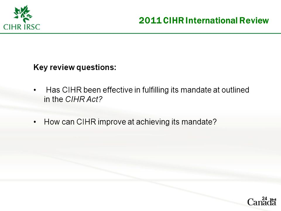 2011 CIHR International Review Key review questions: Has CIHR been effective in fulfilling its mandate at outlined in the CIHR Act.