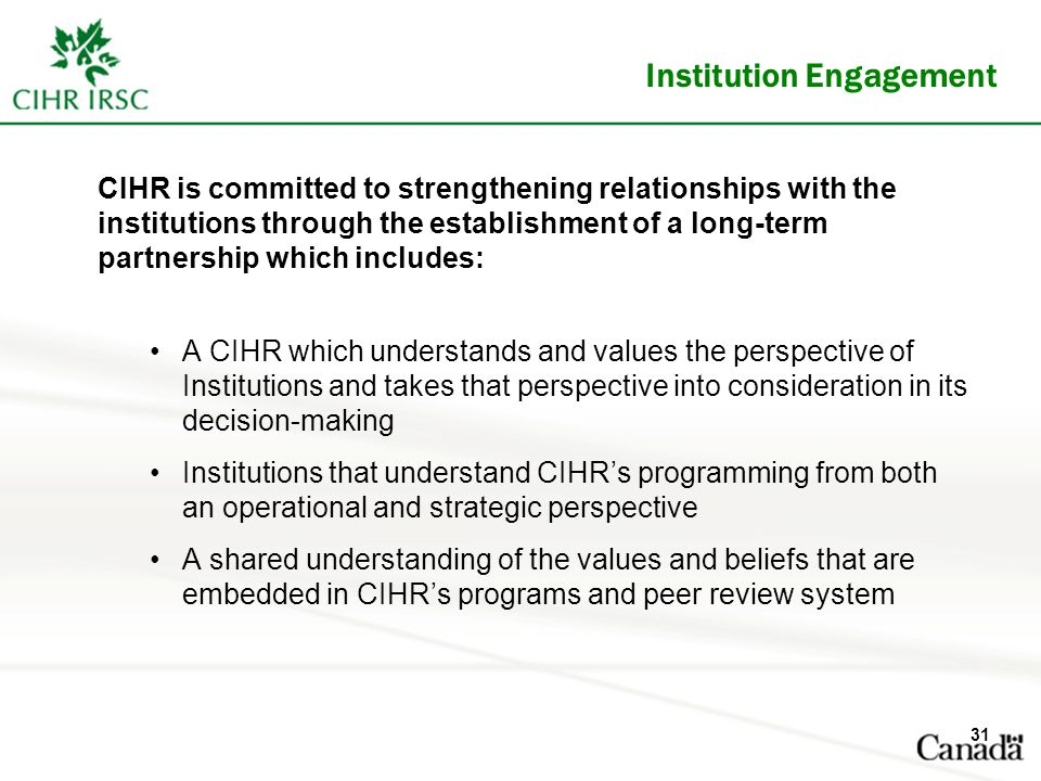Institution Engagement CIHR is committed to strengthening relationships with the institutions through the establishment of a long-term partnership which includes: A CIHR which understands and values the perspective of Institutions and takes that perspective into consideration in its decision-making Institutions that understand CIHR's programming from both an operational and strategic perspective A shared understanding of the values and beliefs that are embedded in CIHR's programs and peer review system 31