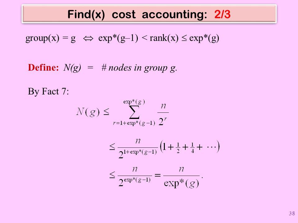 Find(x) cost accounting: 2/3 Define: N(g) = # nodes in group g. By Fact 7: group(x) = g  exp*(g–1) < rank(x)  exp*(g) 38