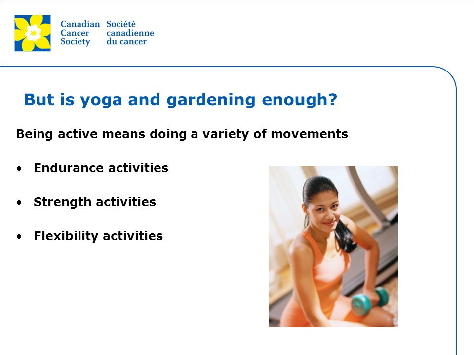 This grey area will not appear in your presentation. But is yoga and gardening enough? Being active means doing a variety of movements Endurance activ
