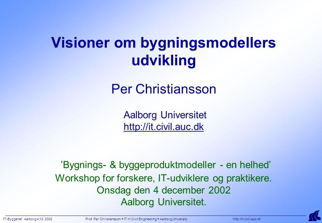 IT-Byggenet Aalborg 4.12. 2002 Prof. Per Christiansson  IT in Civil Engineering  Aalborg University http://it.civil.auc.dk Visioner om bygningsmodel