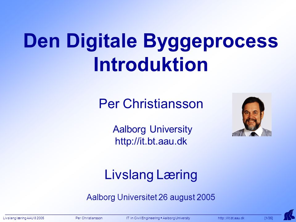 Livslang læring AAU 8 2005 Per Christiansson IT in Civil Engineering  Aalborg University http:://it.bt.aau.dk [12/35] COMPETENCES 1/2 There is at present and in the future building industry a great need for persons who can take active part in specification, design, implementation, and evaluation of tomorrows building process support systems.