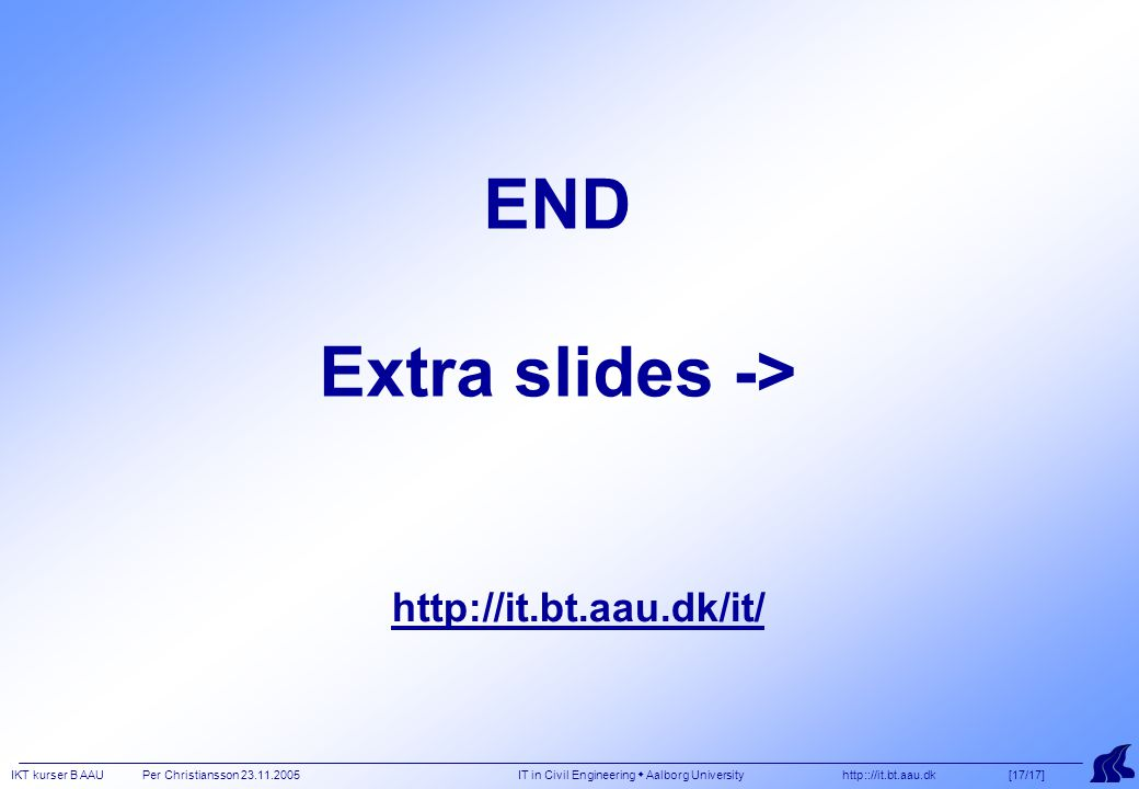 IKT kurser B AAU Per Christiansson 23.11.2005 IT in Civil Engineering  Aalborg University http:://it.bt.aau.dk [17/17] END Extra slides -> http://it.bt.aau.dk/it/