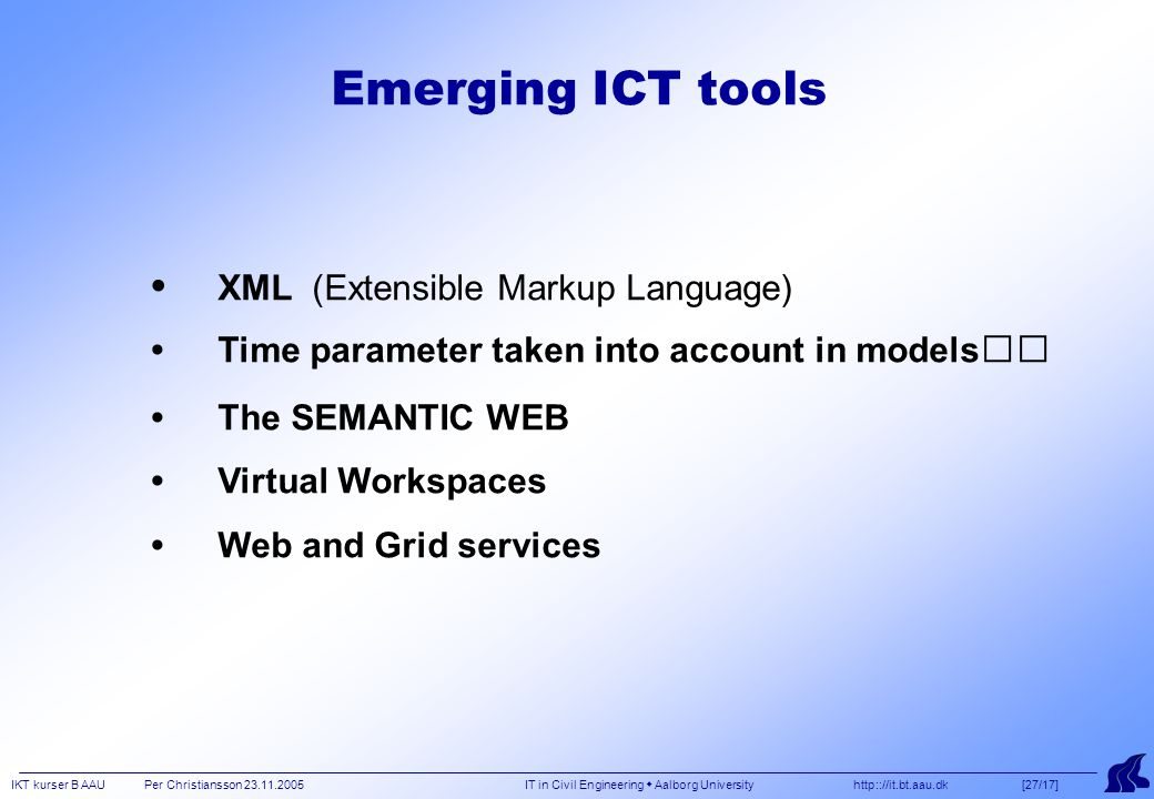 IKT kurser B AAU Per Christiansson 23.11.2005 IT in Civil Engineering  Aalborg University http:://it.bt.aau.dk [27/17] Emerging ICT tools XML (Extensible Markup Language) Time parameter taken into account in models The SEMANTIC WEB Virtual Workspaces Web and Grid services