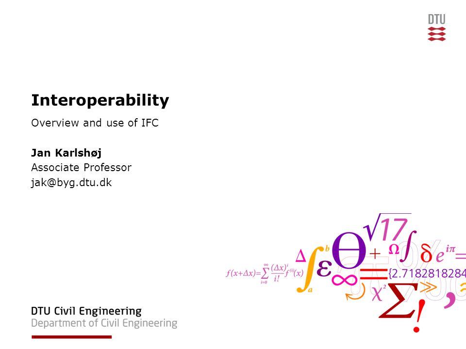 Interoperability Overview and use of IFC Jan Karlshøj Associate Professor jak@byg.dtu.dk