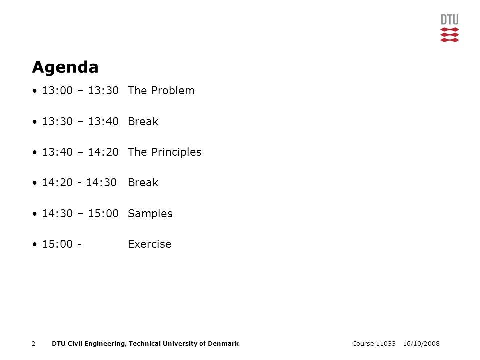 16/10/2008Course 110332DTU Civil Engineering, Technical University of Denmark Agenda 13:00 – 13:30The Problem 13:30 – 13:40Break 13:40 – 14:20The Principles 14:20 - 14:30Break 14:30 – 15:00Samples 15:00 - Exercise