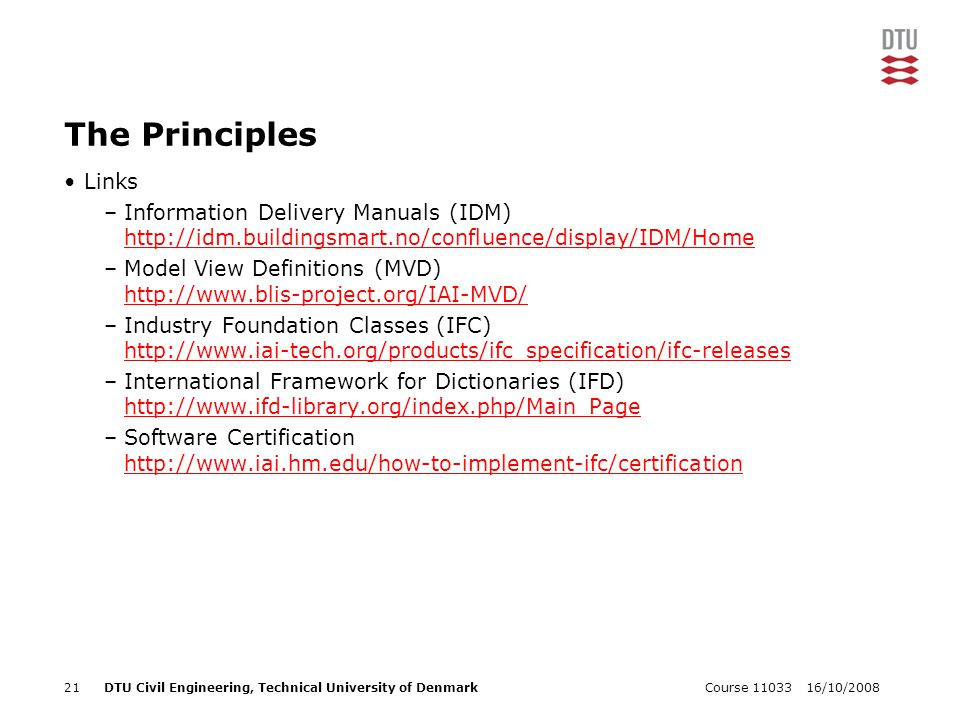 16/10/2008Course 1103321DTU Civil Engineering, Technical University of Denmark The Principles Links –Information Delivery Manuals (IDM) http://idm.bui