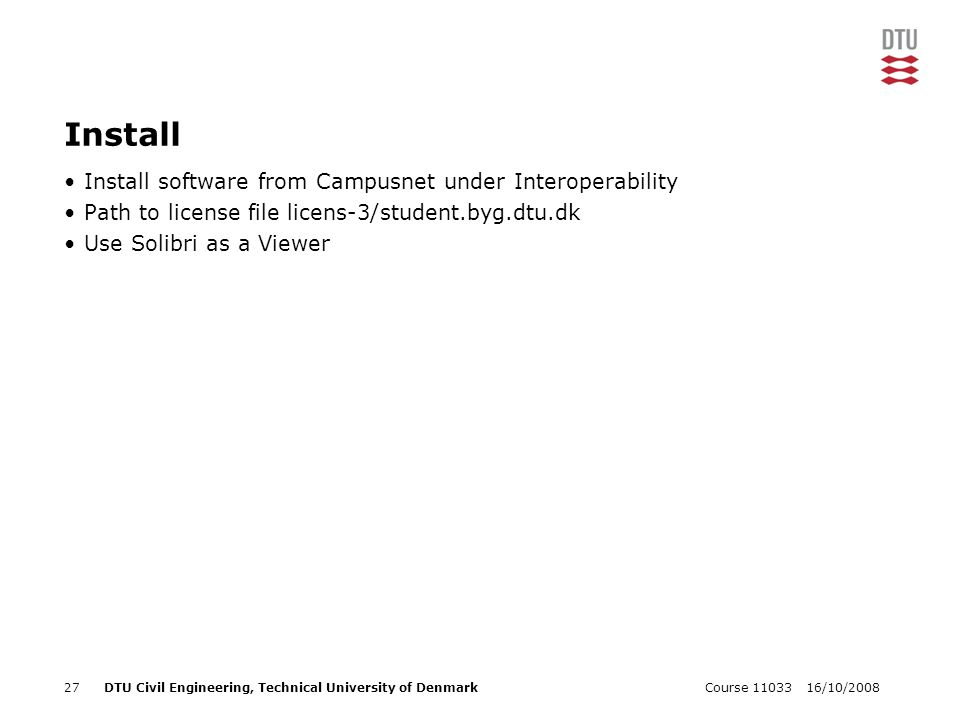 16/10/2008Course 1103327DTU Civil Engineering, Technical University of Denmark Install Install software from Campusnet under Interoperability Path to license file licens-3/student.byg.dtu.dk Use Solibri as a Viewer