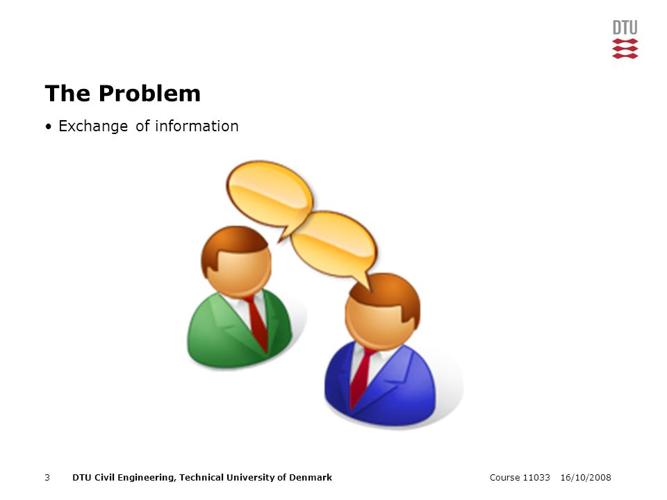 16/10/2008Course 110333DTU Civil Engineering, Technical University of Denmark The Problem Exchange of information
