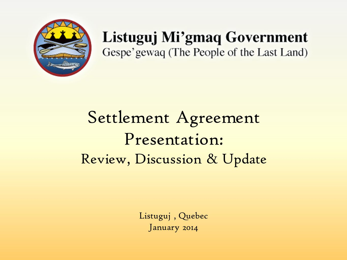 Settlement Agreement Presentation: Review, Discussion & Update Listuguj, Quebec January 2014
