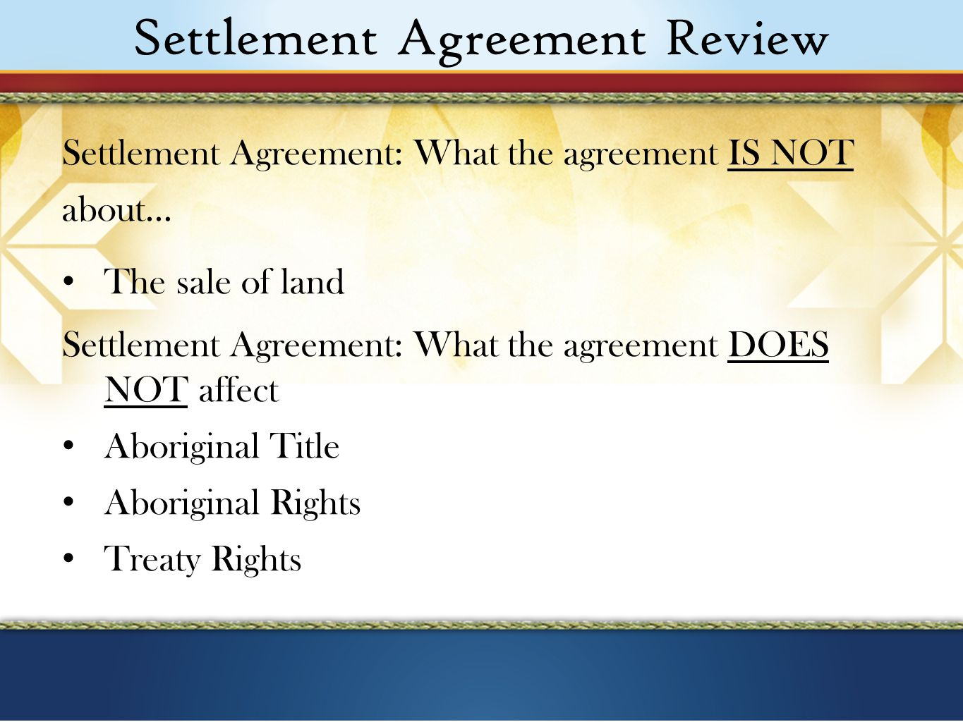 Settlement Agreement Review Settlement Agreement: What the agreement IS NOT about… The sale of land Settlement Agreement: What the agreement DOES NOT affect Aboriginal Title Aboriginal Rights Treaty Rights