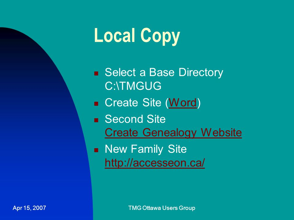 Apr 15, 2007TMG Ottawa Users Group Local Copy Select a Base Directory C:\TMGUG Create Site (Word)Word Second Site Create Genealogy Website Create Genealogy Website New Family Site