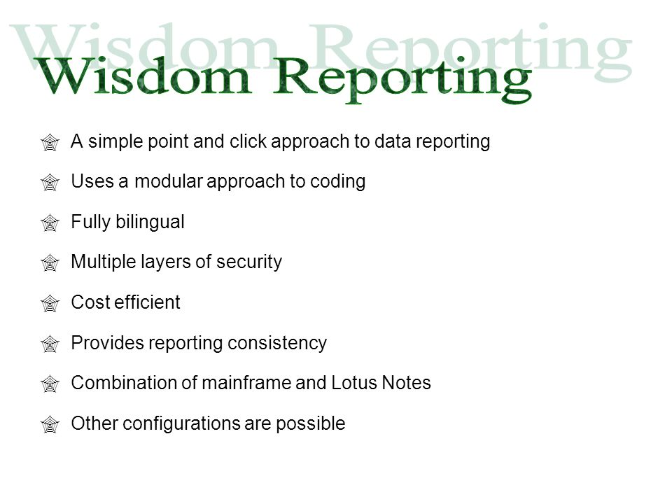  A simple point and click approach to data reporting  Uses a modular approach to coding  Fully bilingual  Multiple layers of security  Cost efficient  Provides reporting consistency  Combination of mainframe and Lotus Notes  Other configurations are possible